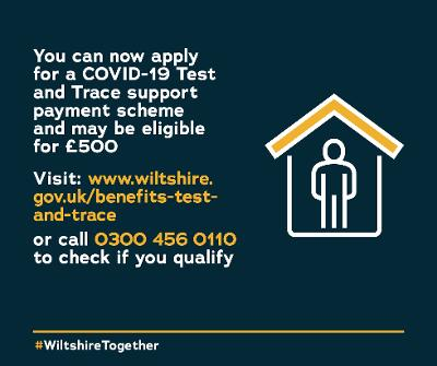 You can now apply for a COVID-19 Test and Trace support payment scheme and may be eligible for £500. Visit www.wiltshire.gov.uk/benefits-test-and-trace or call 0300 456 0110 to check if you qualify.